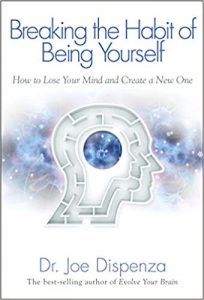 Breaking the Habit of Being Yourself- How to Lose Your Mind and Create a New One by Dr. Joe Dispenza